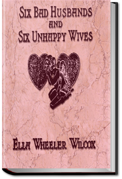Six Bad Husbands and Six Unhappy Wives by Ella Wheeler Wilcox