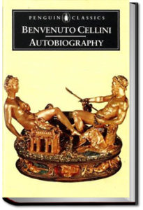 Autobiography of Benvenuto Cellini by Benvenuto Cellini